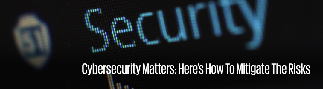 Cybersecurity Matters: Here's how to mitigate the risks